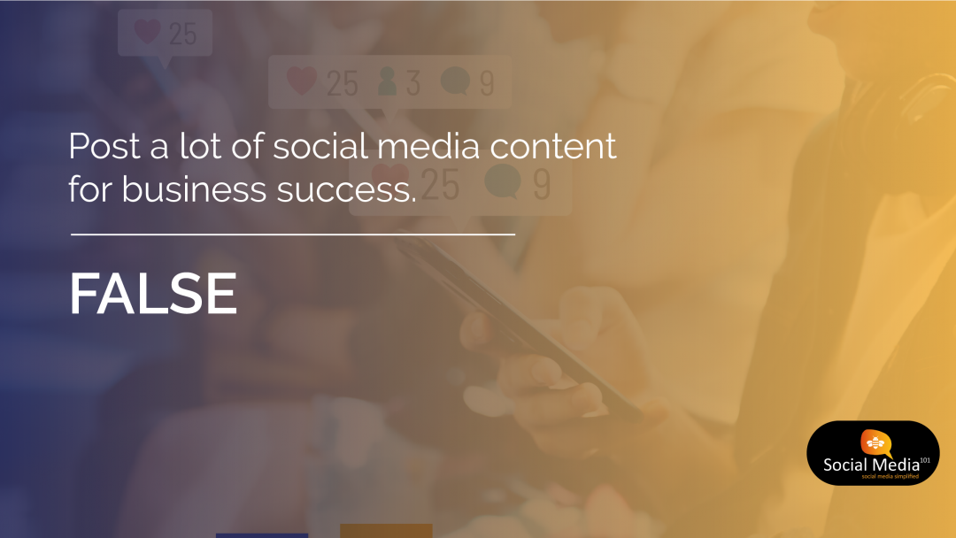 Post a lot of social media content for business success. [FALSE]